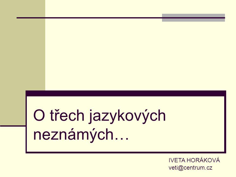 O třech jazykových neznámých… IVETA HORÁKOVÁ veti@centrum.cz