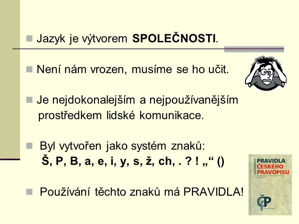 Jazyk je výtvorem SPOLEČNOSTI. Není nám vrozen, musíme se ho učit. Je nejdokonalejším a nejpoužívanějším prostředkem lidské komunikace. Byl vytvořen j