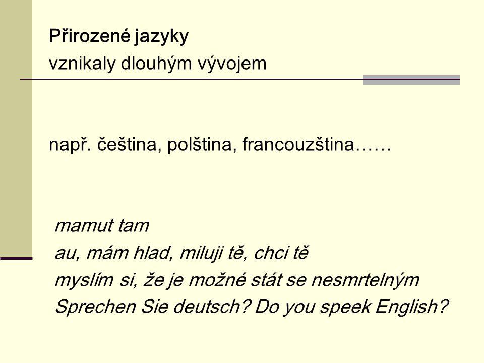 Přirozené jazyky vznikaly dlouhým vývojem např. čeština, polština, francouzština…… mamut tam au, mám hlad, miluji tě, chci tě myslím si, že je možné s
