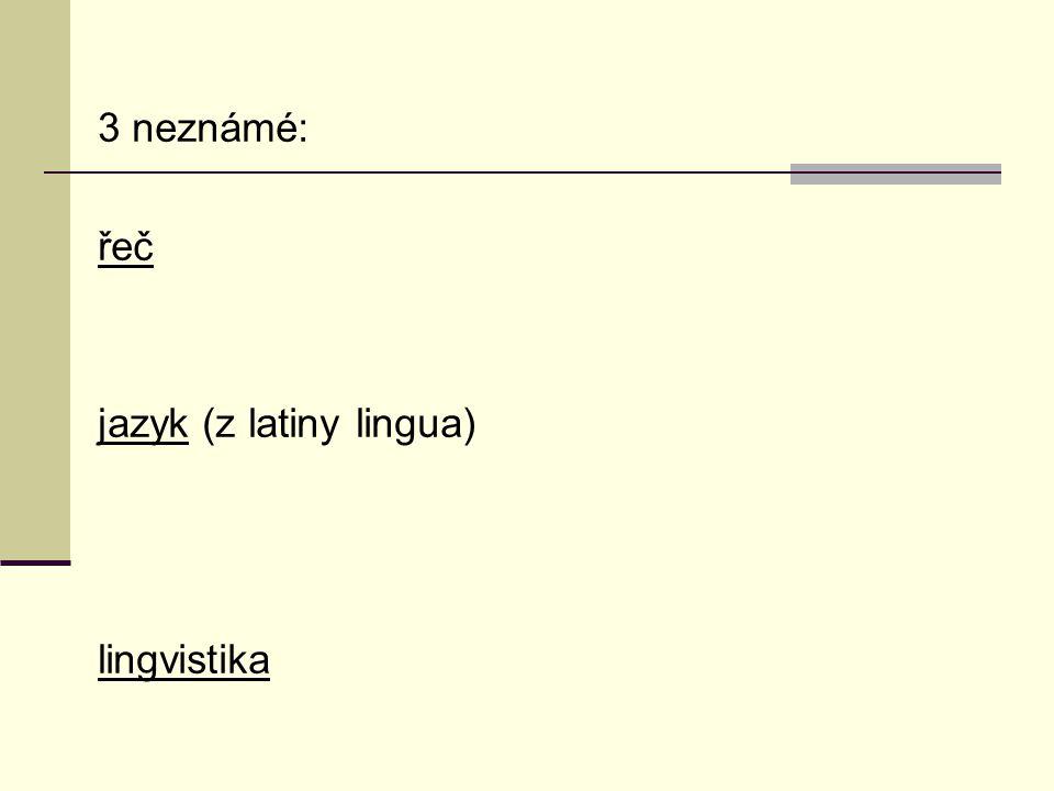 3 neznámé: řeč jazyk (z latiny lingua) lingvistika