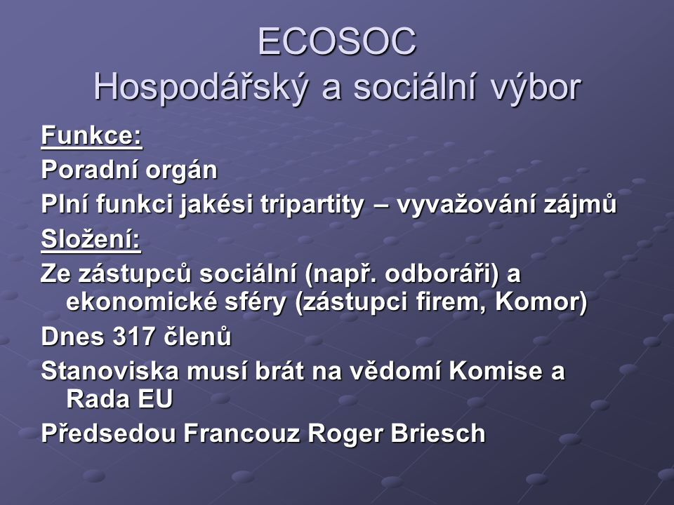 ECOSOC Hospodářský a sociální výbor Funkce: Poradní orgán Plní funkci jakési tripartity – vyvažování zájmů Složení: Ze zástupců sociální (např. odborá
