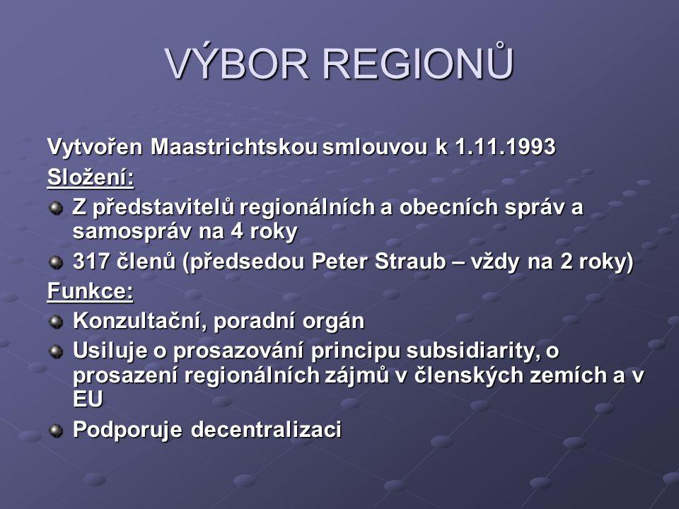 VÝBOR REGIONŮ Vytvořen Maastrichtskou smlouvou k 1.11.1993 Složení: Z představitelů regionálních a obecních správ a samospráv na 4 roky 317 členů (pře