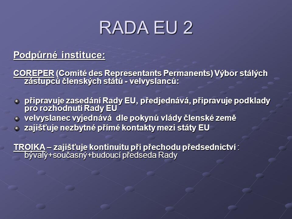 RADA EU 2 Podpůrné instituce: COREPER (Comité des Representants Permanents) Výbor stálých zástupců členských států - velvyslanců: připravuje zasedání