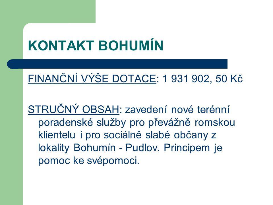 KONTAKT BOHUMÍN FINANČNÍ VÝŠE DOTACE: 1 931 902, 50 Kč STRUČNÝ OBSAH: zavedení nové terénní poradenské služby pro převážně romskou klientelu i pro soc