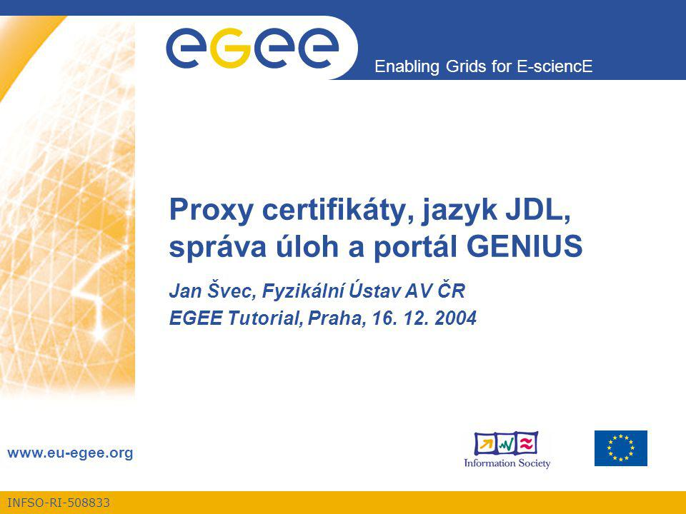 INFSO-RI-508833 Enabling Grids for E-sciencE www.eu-egee.org Proxy certifikáty, jazyk JDL, správa úloh a portál GENIUS Jan Švec, Fyzikální Ústav AV ČR