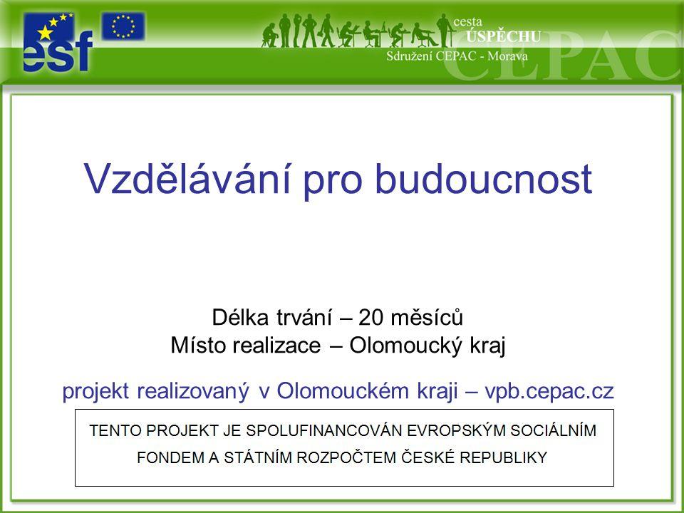 Vzdělávání pro budoucnost Délka trvání – 20 měsíců Místo realizace – Olomoucký kraj projekt realizovaný v Olomouckém kraji – vpb.cepac.cz