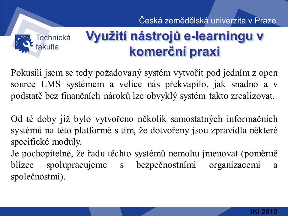 IKI 2010 Využití nástrojů e-learningu v komerční praxi Pokusili jsem se tedy požadovaný systém vytvořit pod jedním z open source LMS systémem a velice nás překvapilo, jak snadno a v podstatě bez finančních nároků lze obvyklý systém takto zrealizovat.