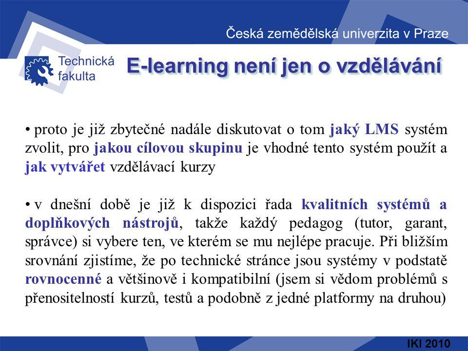 IKI 2010 E-learning není jen o vzdělávání proto je již zbytečné nadále diskutovat o tom jaký LMS systém zvolit, pro jakou cílovou skupinu je vhodné tento systém použít a jak vytvářet vzdělávací kurzy v dnešní době je již k dispozici řada kvalitních systémů a doplňkových nástrojů, takže každý pedagog (tutor, garant, správce) si vybere ten, ve kterém se mu nejlépe pracuje.