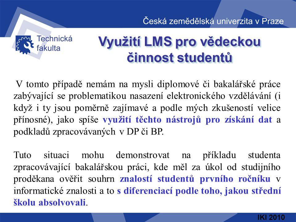 IKI 2010 Využití LMS pro vědeckou činnost studentů V tomto případě nemám na mysli diplomové či bakalářské práce zabývající se problematikou nasazení elektronického vzdělávání (i když i ty jsou poměrně zajímavé a podle mých zkušeností velice přínosné), jako spíše využití těchto nástrojů pro získání dat a podkladů zpracovávaných v DP či BP.