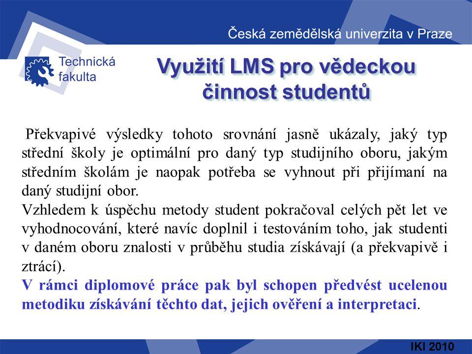 IKI 2010 Využití LMS pro vědeckou činnost studentů Překvapivé výsledky tohoto srovnání jasně ukázaly, jaký typ střední školy je optimální pro daný typ studijního oboru, jakým středním školám je naopak potřeba se vyhnout při přijímaní na daný studijní obor.