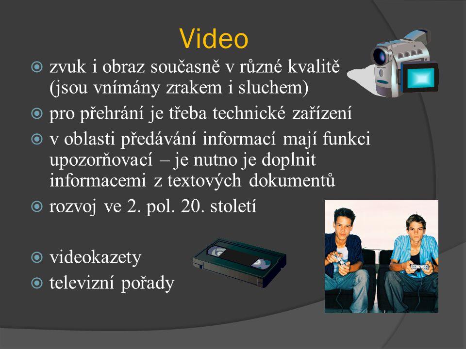 Video  zvuk i obraz současně v různé kvalitě (jsou vnímány zrakem i sluchem)  pro přehrání je třeba technické zařízení  v oblasti předávání informací mají funkci upozorňovací – je nutno je doplnit informacemi z textových dokumentů  rozvoj ve 2.