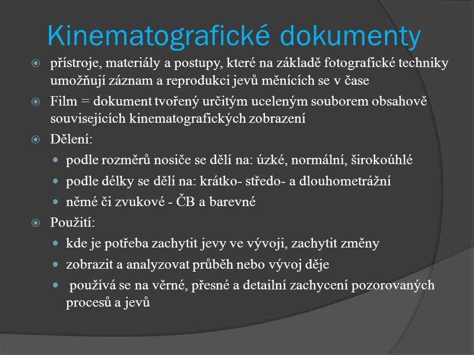 Kinematografické dokumenty  přístroje, materiály a postupy, které na základě fotografické techniky umožňují záznam a reprodukci jevů měnících se v čase  Film = dokument tvořený určitým uceleným souborem obsahově souvisejících kinematografických zobrazení  Dělení: podle rozměrů nosiče se dělí na: úzké, normální, širokoúhlé podle délky se dělí na: krátko- středo- a dlouhometrážní němé či zvukové - ČB a barevné  Použití: kde je potřeba zachytit jevy ve vývoji, zachytit změny zobrazit a analyzovat průběh nebo vývoj děje používá se na věrné, přesné a detailní zachycení pozorovaných procesů a jevů