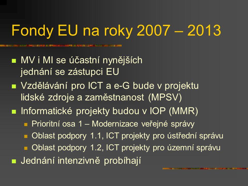 Fondy EU na roky 2007 – 2013 MV i MI se účastní nynějších jednání se zástupci EU Vzdělávání pro ICT a e-G bude v projektu lidské zdroje a zaměstnanost (MPSV) Informatické projekty budou v IOP (MMR) Prioritní osa 1 – Modernizace veřejné správy Oblast podpory 1.1, ICT projekty pro ústřední správu Oblast podpory 1.2, ICT projekty pro územní správu Jednání intenzivně probíhají