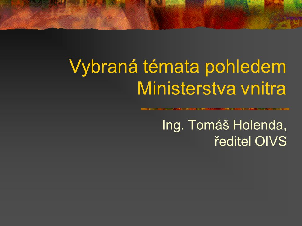 Vybraná témata pohledem Ministerstva vnitra Ing. Tomáš Holenda, ředitel OIVS