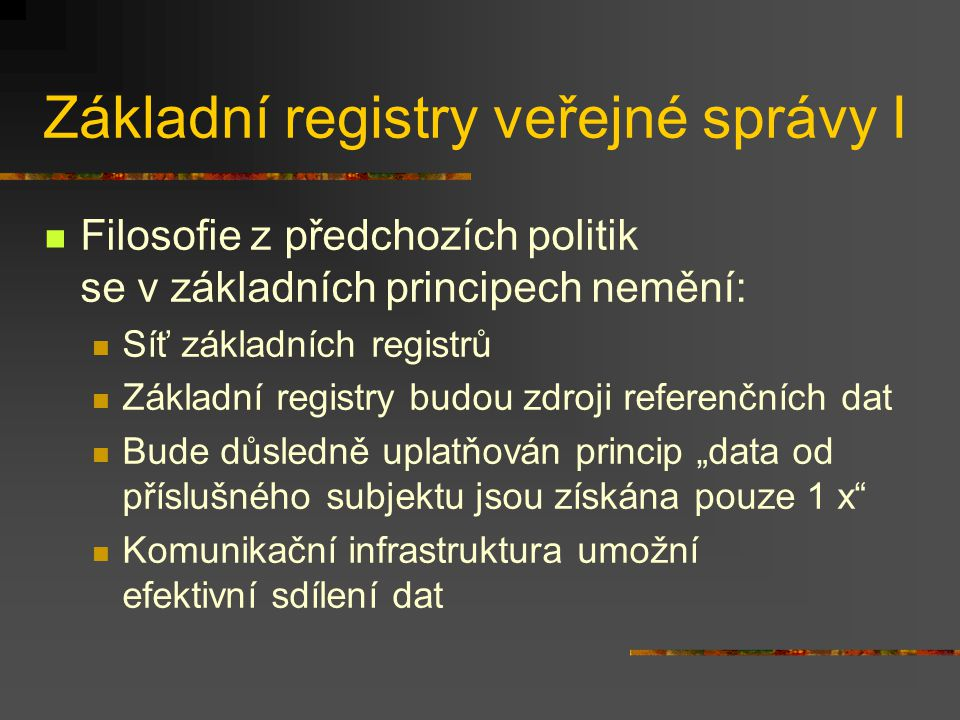 """Základní registry veřejné správy I Filosofie z předchozích politik se v základních principech nemění: Síť základních registrů Základní registry budou zdroji referenčních dat Bude důsledně uplatňován princip """"data od příslušného subjektu jsou získána pouze 1 x Komunikační infrastruktura umožní efektivní sdílení dat"""