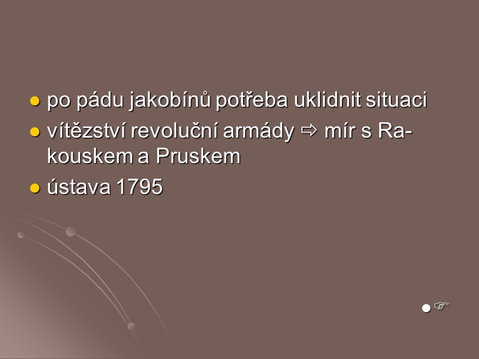 po pádu jakobínů potřeba uklidnit situaci po pádu jakobínů potřeba uklidnit situaci vítězství revoluční armády  mír s Ra- kouskem a Pruskem vítězství