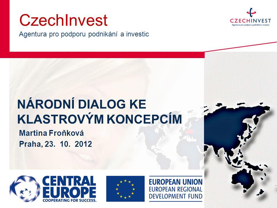 CzechInvest Agentura pro podporu podnikání a investic NÁRODNÍ DIALOG KE KLASTROVÝM KONCEPCÍM Martina Froňková Praha, 23. 10. 2012