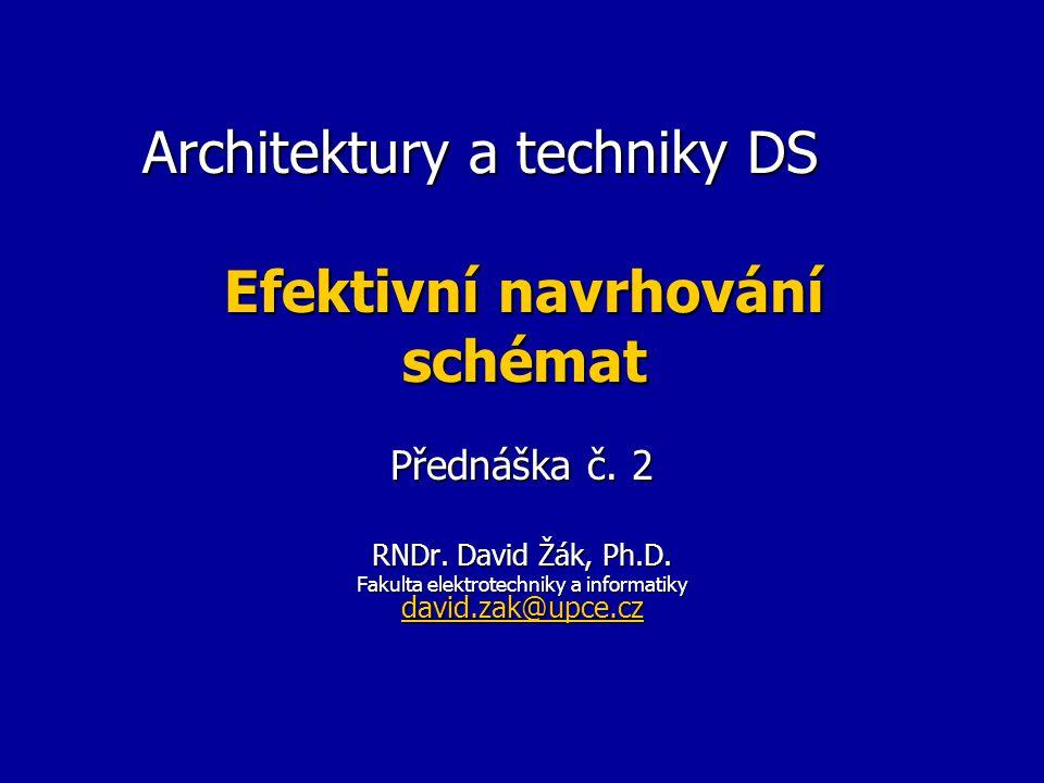 Architektury a techniky DS Efektivní navrhování schémat Přednáška č. 2 RNDr. David Žák, Ph.D. Fakulta elektrotechniky a informatiky david.zak@upce.cz