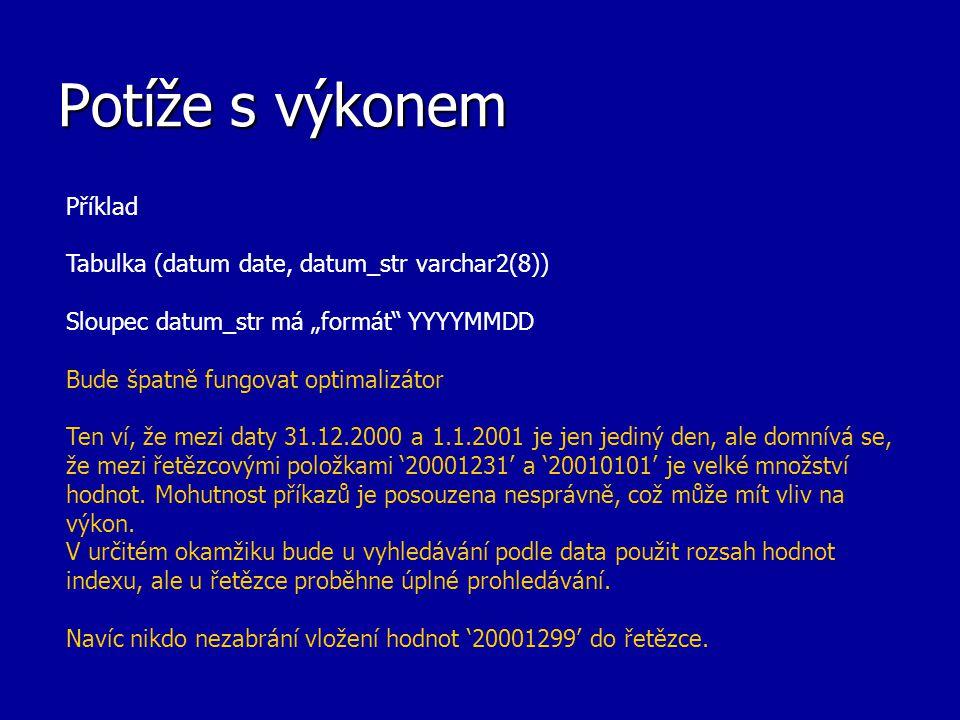 """Potíže s výkonem Příklad Tabulka (datum date, datum_str varchar2(8)) Sloupec datum_str má """"formát"""" YYYYMMDD Bude špatně fungovat optimalizátor Ten ví,"""