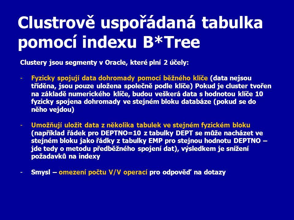 Clustrově uspořádaná tabulka pomocí indexu B*Tree Clustery jsou segmenty v Oracle, které plní 2 účely: -Fyzicky spojují data dohromady pomocí běžného klíče (data nejsou tříděna, jsou pouze uložena společně podle klíče) Pokud je cluster tvořen na základě numerického klíče, budou veškerá data s hodnotou klíče 10 fyzicky spojena dohromady ve stejném bloku databáze (pokud se do něho vejdou) -Umožňují uložit data z několika tabulek ve stejném fyzickém bloku (například řádek pro DEPTNO=10 z tabulky DEPT se může nacházet ve stejném bloku jako řádky z tabulky EMP pro stejnou hodnotu DEPTNO – jde tedy o metodu předběžného spojení dat), výsledkem je snížení požadavků na indexy -Smysl – omezení počtu V/V operací pro odpověď na dotazy