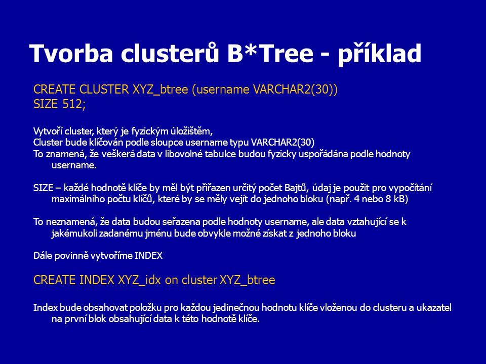 Tvorba clusterů B*Tree - příklad CREATE CLUSTER XYZ_btree (username VARCHAR2(30)) SIZE 512; Vytvoří cluster, který je fyzickým úložištěm, Cluster bude klíčován podle sloupce username typu VARCHAR2(30) To znamená, že veškerá data v libovolné tabulce budou fyzicky uspořádána podle hodnoty username.