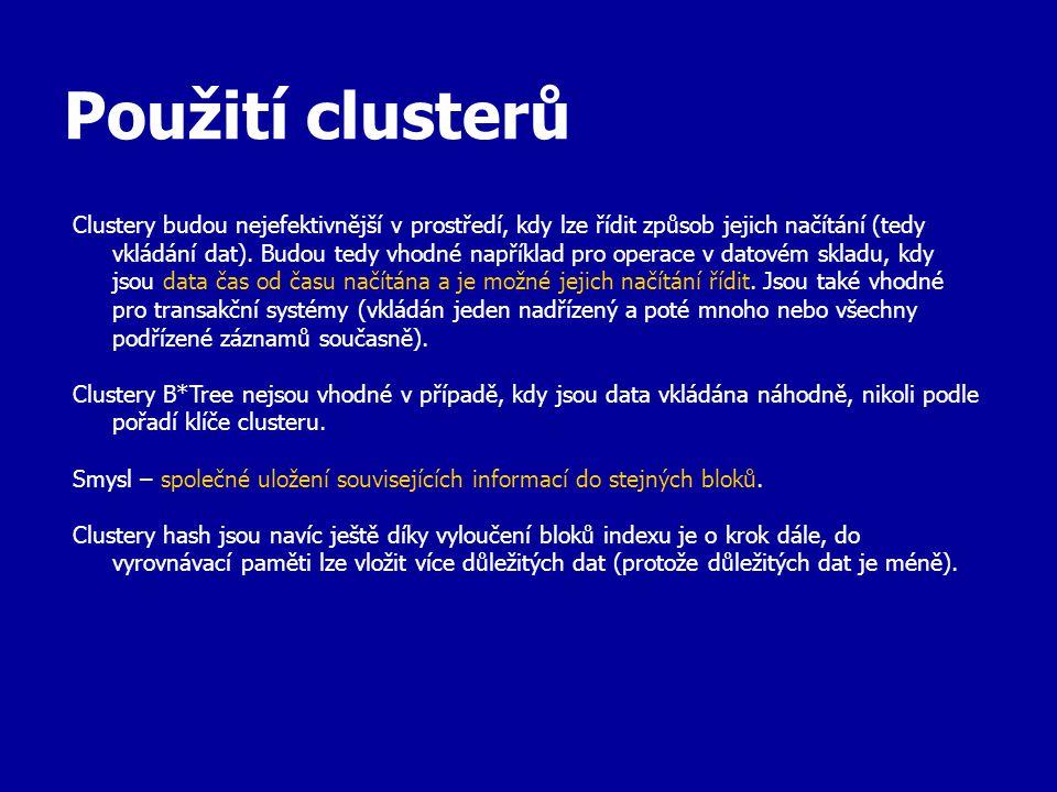 Použití clusterů Clustery budou nejefektivnější v prostředí, kdy lze řídit způsob jejich načítání (tedy vkládání dat). Budou tedy vhodné například pro
