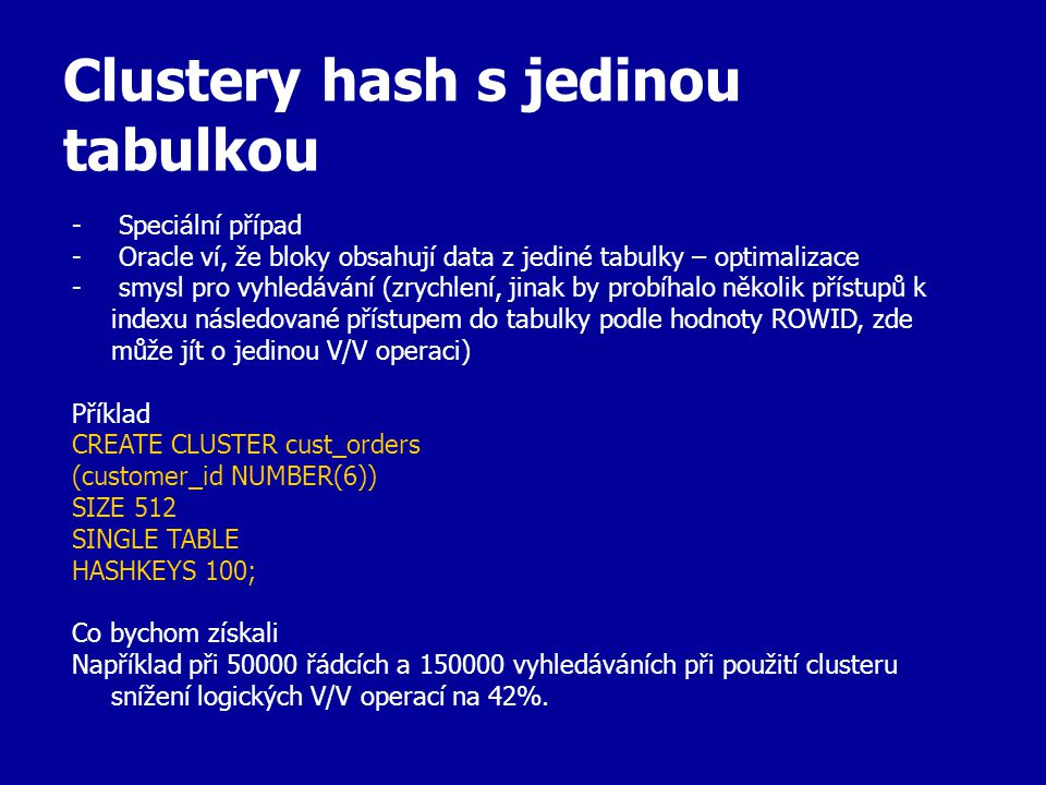 Clustery hash s jedinou tabulkou - Speciální případ - Oracle ví, že bloky obsahují data z jediné tabulky – optimalizace - smysl pro vyhledávání (zrychlení, jinak by probíhalo několik přístupů k indexu následované přístupem do tabulky podle hodnoty ROWID, zde může jít o jedinou V/V operaci) Příklad CREATE CLUSTER cust_orders (customer_id NUMBER(6)) SIZE 512 SINGLE TABLE HASHKEYS 100; Co bychom získali Například při 50000 řádcích a 150000 vyhledáváních při použití clusteru snížení logických V/V operací na 42%.