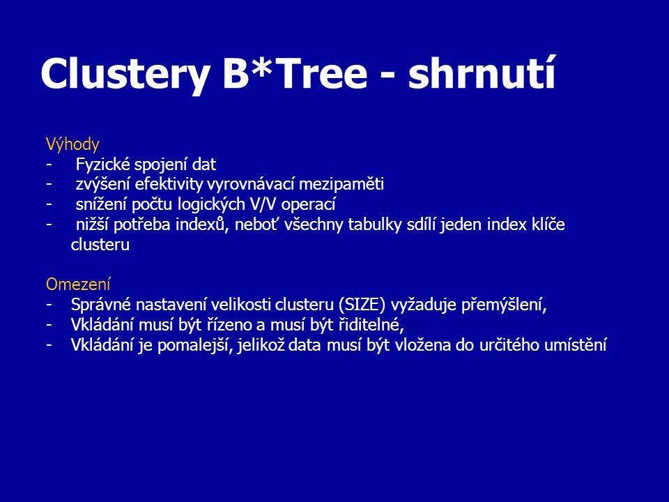 Clustery B*Tree - shrnutí Výhody - Fyzické spojení dat - zvýšení efektivity vyrovnávací mezipaměti - snížení počtu logických V/V operací - nižší potřeba indexů, neboť všechny tabulky sdílí jeden index klíče clusteru Omezení -Správné nastavení velikosti clusteru (SIZE) vyžaduje přemýšlení, -Vkládání musí být řízeno a musí být řiditelné, -Vkládání je pomalejší, jelikož data musí být vložena do určitého umístění