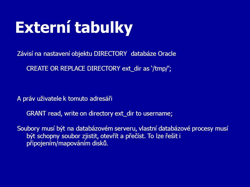 Externí tabulky Závisí na nastavení objektu DIRECTORY databáze Oracle CREATE OR REPLACE DIRECTORY ext_dir as '/tmp/'; A práv uživatele k tomuto adresáři GRANT read, write on directory ext_dir to username; Soubory musí být na databázovém serveru, vlastní databázové procesy musí být schopny soubor zjistit, otevřít a přečíst.