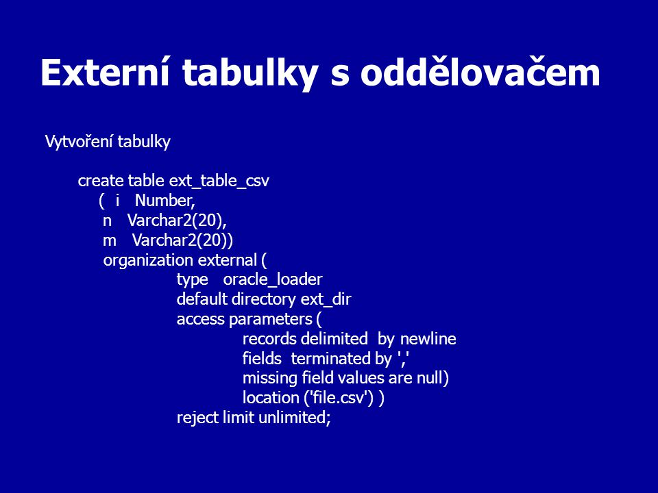 Externí tabulky s oddělovačem Vytvoření tabulky create table ext_table_csv ( i Number, n Varchar2(20), m Varchar2(20)) organization external ( type oracle_loader default directory ext_dir access parameters ( records delimited by newline fields terminated by , missing field values are null) location ( file.csv ) ) reject limit unlimited;