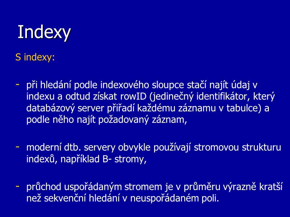 Indexy Vlastnosti: - - zrychlení jen tehdy, pokud potřebujeme najít několik záznamů, pokud je cílem najít více než 5% záznamů, bude obvykle rychlejší hledání bez použití indexu, - - zvýšení režie při vkládání a změně dat, protože kromě zápisu do tabulky je třeba zapsat indexový údaj na přesně definované místo v indexu, - - nedoporučuje se používat indexy (kromě bitmapových indexů) nad malými tabulkami nebo nad sloupci s nízkou variabilitou (např.