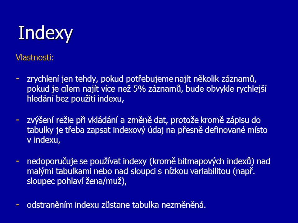Indexy Vlastnosti: - - zrychlení jen tehdy, pokud potřebujeme najít několik záznamů, pokud je cílem najít více než 5% záznamů, bude obvykle rychlejší