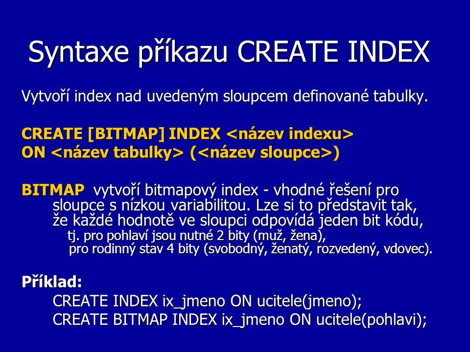 Syntaxe příkazu CREATE INDEX Vytvoří index nad uvedeným sloupcem definované tabulky. CREATE [BITMAP] INDEX CREATE [BITMAP] INDEX ON ( ) BITMAP vytvoří