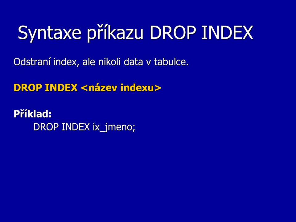 Syntaxe příkazu DROP INDEX Odstraní index, ale nikoli data v tabulce. DROP INDEX DROP INDEX Příklad: DROP INDEX ix_jmeno;