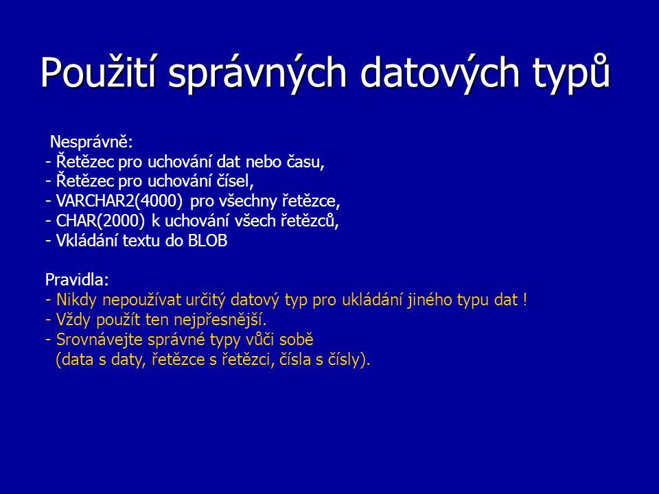 Použití správných datových typů Nesprávně: - Řetězec pro uchování dat nebo času, - Řetězec pro uchování čísel, - VARCHAR2(4000) pro všechny řetězce, - CHAR(2000) k uchování všech řetězců, - Vkládání textu do BLOB Pravidla: - Nikdy nepoužívat určitý datový typ pro ukládání jiného typu dat .