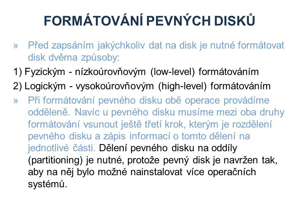 FORMÁTOVÁNÍ PEVNÝCH DISKŮ »Před zapsáním jakýchkoliv dat na disk je nutné formátovat disk dvěma způsoby: 1) Fyzickým - nízkoúrovňovým (low-level) formátováním 2) Logickým - vysokoúrovňovým (high-level) formátováním »Při formátování pevného disku obě operace provádíme odděleně.
