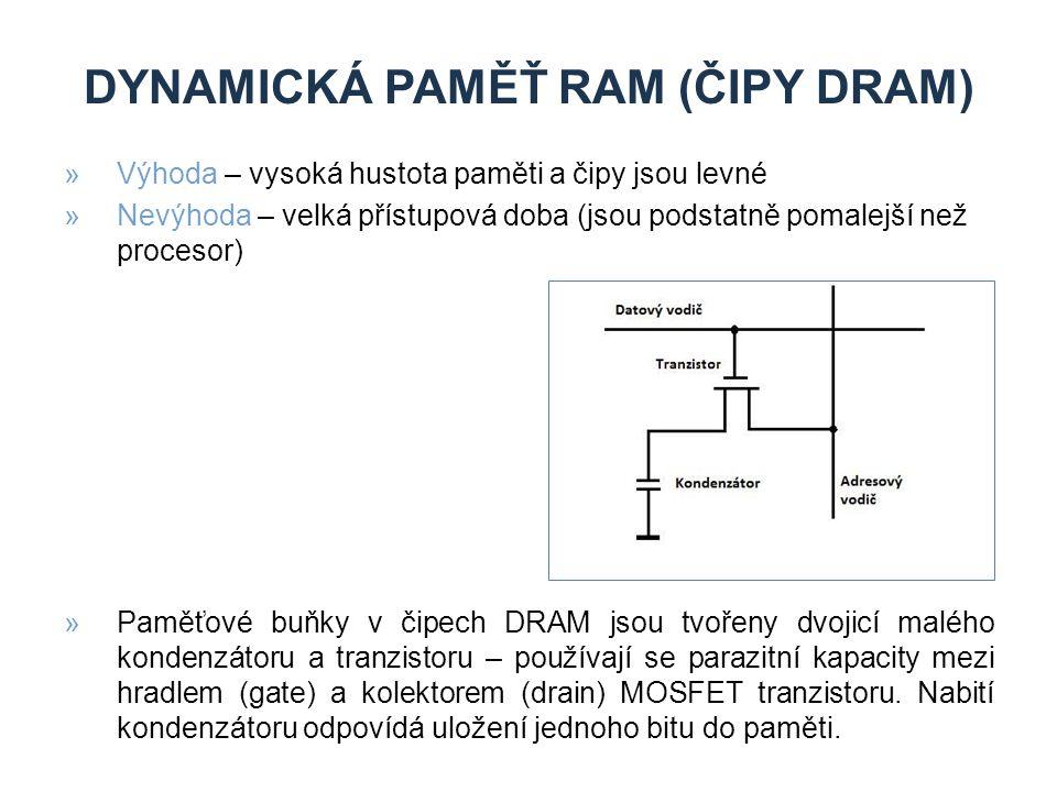 DYNAMICKÁ PAMĚŤ RAM (ČIPY DRAM) »Výhoda – vysoká hustota paměti a čipy jsou levné »Nevýhoda – velká přístupová doba (jsou podstatně pomalejší než procesor) »Paměťové buňky v čipech DRAM jsou tvořeny dvojicí malého kondenzátoru a tranzistoru – používají se parazitní kapacity mezi hradlem (gate) a kolektorem (drain) MOSFET tranzistoru.