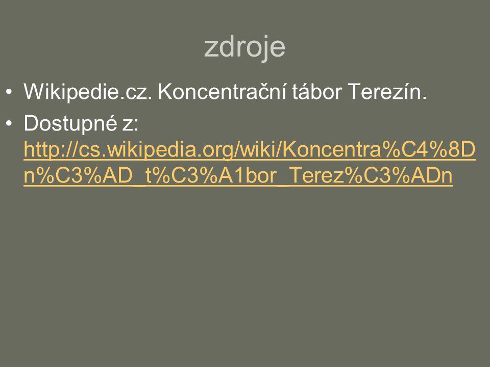 zdroje Wikipedie.cz. Koncentrační tábor Terezín. Dostupné z: http://cs.wikipedia.org/wiki/Koncentra%C4%8D n%C3%AD_t%C3%A1bor_Terez%C3%ADn http://cs.wi
