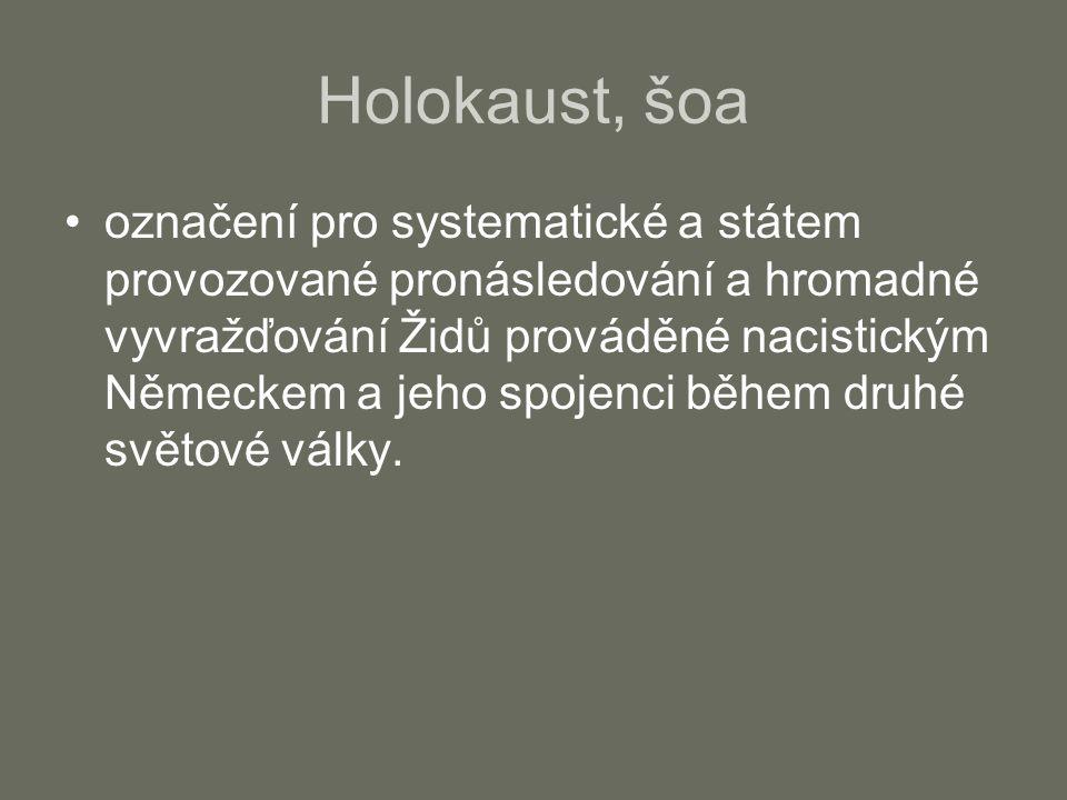 Holokaust, šoa označení pro systematické a státem provozované pronásledování a hromadné vyvražďování Židů prováděné nacistickým Německem a jeho spojen