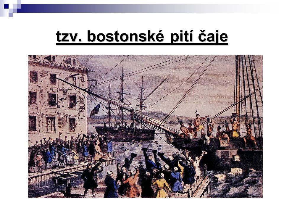 tzv. bostonské pití čaje 1773 – Boston likvidace anglického nákladu čaje = počátek boje za nezávislost