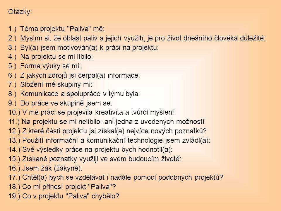 Otázky: 1.) Téma projektu Paliva mě: 2.) Myslím si, že oblast paliv a jejich využití, je pro život dnešního člověka důležité: 3.) Byl(a) jsem motivován(a) k práci na projektu: 4.) Na projektu se mi líbilo: 5.) Forma výuky se mi: 6.) Z jakých zdrojů jsi čerpal(a) informace: 7.) Složení mé skupiny mi: 8.) Komunikace a spolupráce v týmu byla: 9.) Do práce ve skupině jsem se: 10.) V mé práci se projevila kreativita a tvůrčí myšlení: 11.) Na projektu se mi nelíbilo: ani jedna z uvedených možností 12.) Z které části projektu jsi získal(a) nejvíce nových poznatků.