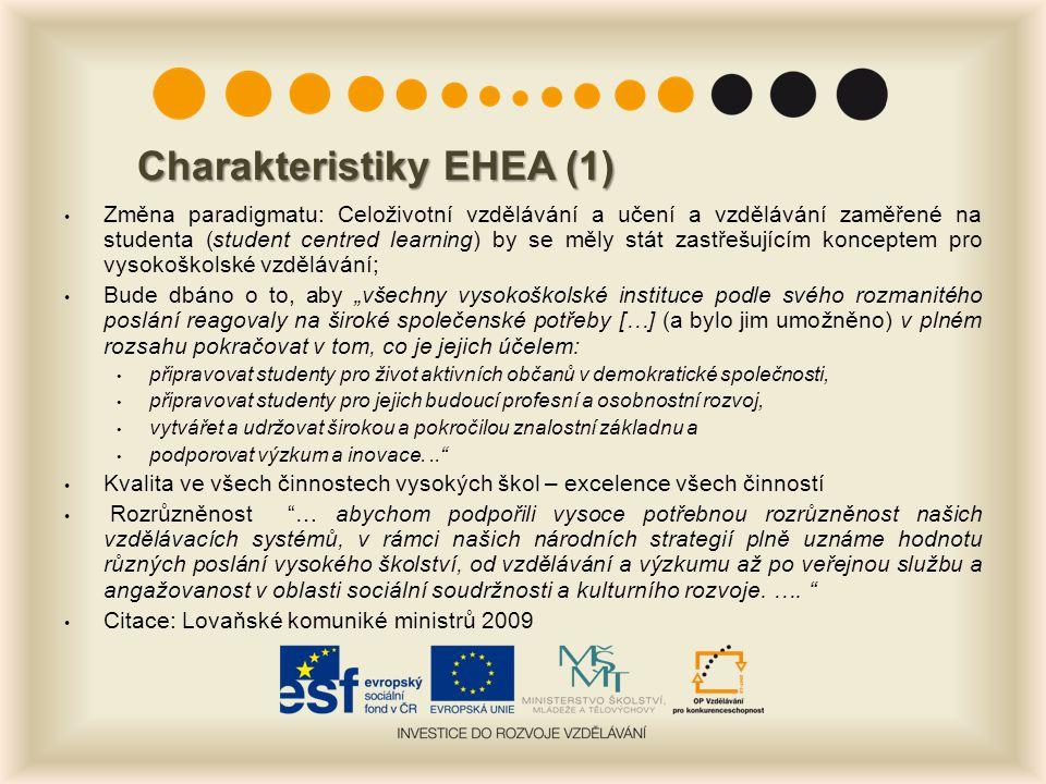 """Charakteristiky EHEA (1) Změna paradigmatu: Celoživotní vzdělávání a učení a vzdělávání zaměřené na studenta (student centred learning) by se měly stát zastřešujícím konceptem pro vysokoškolské vzdělávání; Bude dbáno o to, aby """"všechny vysokoškolské instituce podle svého rozmanitého poslání reagovaly na široké společenské potřeby […] (a bylo jim umožněno) v plném rozsahu pokračovat v tom, co je jejich účelem: připravovat studenty pro život aktivních občanů v demokratické společnosti, připravovat studenty pro jejich budoucí profesní a osobnostní rozvoj, vytvářet a udržovat širokou a pokročilou znalostní základnu a podporovat výzkum a inovace... Kvalita ve všech činnostech vysokých škol – excelence všech činností Rozrůzněnost … abychom podpořili vysoce potřebnou rozrůzněnost našich vzdělávacích systémů, v rámci našich národních strategií plně uznáme hodnotu různých poslání vysokého školství, od vzdělávání a výzkumu až po veřejnou službu a angažovanost v oblasti sociální soudržnosti a kulturního rozvoje."""