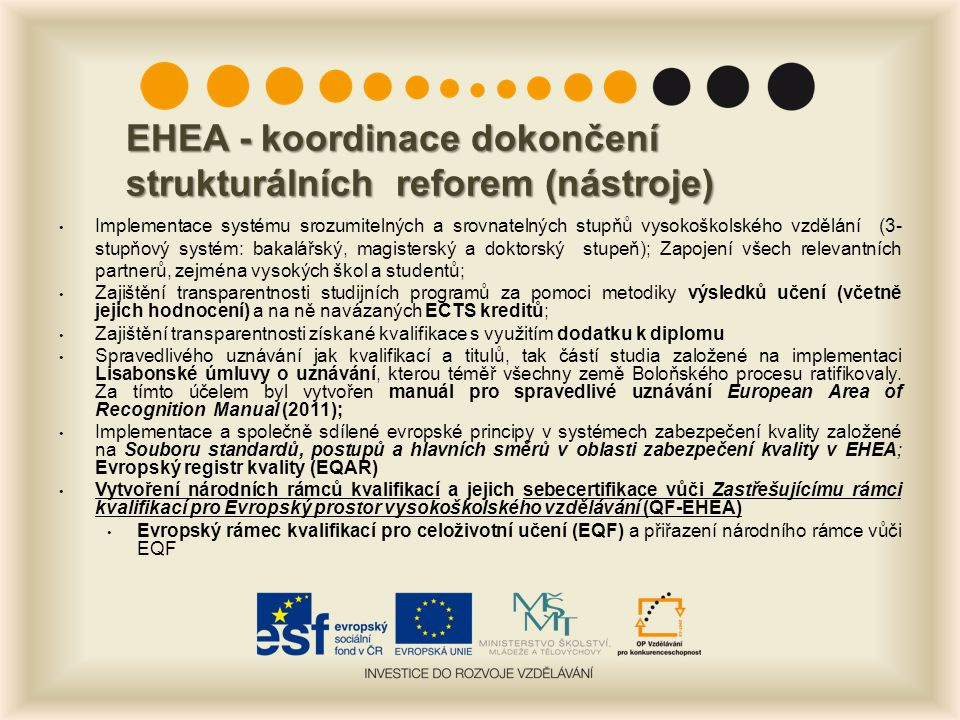EHEA - koordinace dokončení strukturálních reforem (nástroje) Implementace systému srozumitelných a srovnatelných stupňů vysokoškolského vzdělání (3- stupňový systém: bakalářský, magisterský a doktorský stupeň); Zapojení všech relevantních partnerů, zejména vysokých škol a studentů; Zajištění transparentnosti studijních programů za pomoci metodiky výsledků učení (včetně jejich hodnocení) a na ně navázaných ECTS kreditů; Zajištění transparentnosti získané kvalifikace s využitím dodatku k diplomu Spravedlivého uznávání jak kvalifikací a titulů, tak částí studia založené na implementaci Lisabonské úmluvy o uznávání, kterou téměř všechny země Boloňského procesu ratifikovaly.