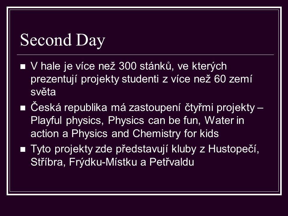 Second Day V hale je více než 300 stánků, ve kterých prezentují projekty studenti z více než 60 zemí světa Česká republika má zastoupení čtyřmi projekty – Playful physics, Physics can be fun, Water in action a Physics and Chemistry for kids Tyto projekty zde představují kluby z Hustopečí, Stříbra, Frýdku-Místku a Petřvaldu