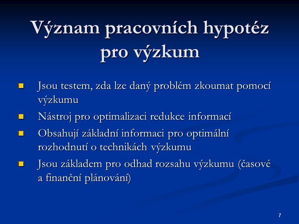 7 Význam pracovních hypotéz pro výzkum Jsou testem, zda lze daný problém zkoumat pomocí výzkumu Jsou testem, zda lze daný problém zkoumat pomocí výzku
