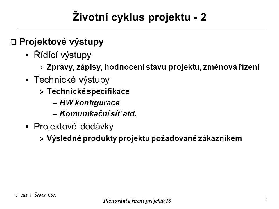 © Ing. V. Šebek, CSc. Plánování a řízení projektů IS 3 Životní cyklus projektu - 2  Projektové výstupy  Řídící výstupy  Zprávy, zápisy, hodnocení s