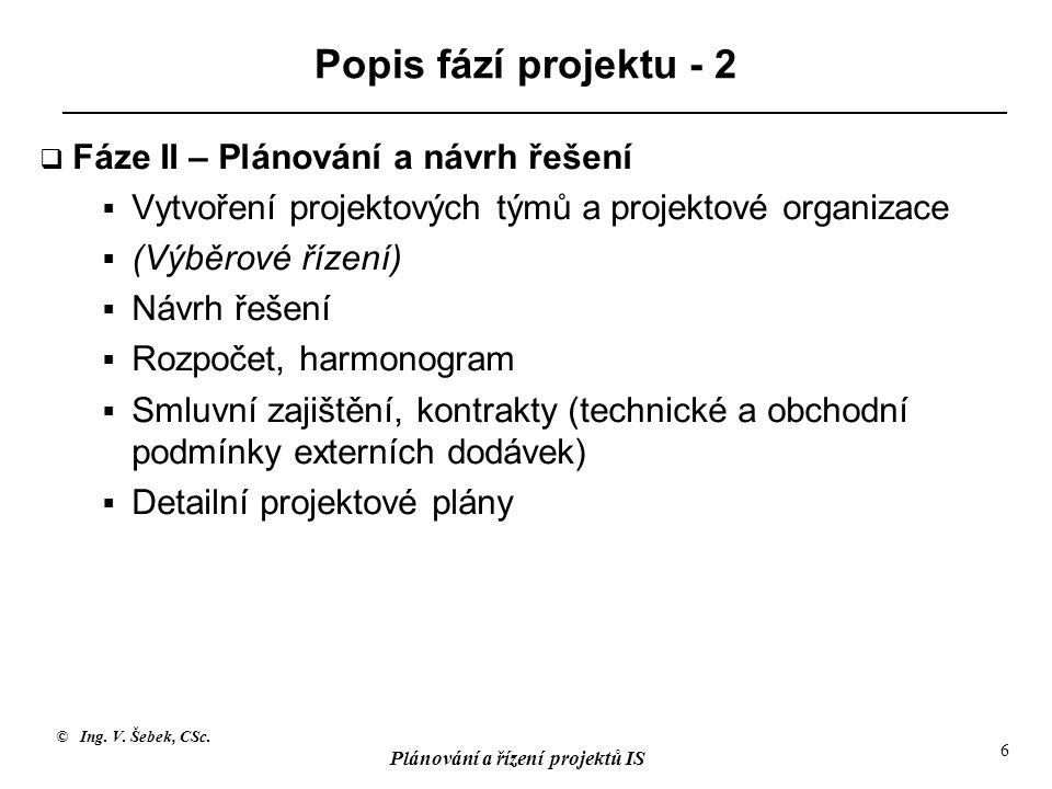 © Ing. V. Šebek, CSc. Plánování a řízení projektů IS 6 Popis fází projektu - 2  Fáze II – Plánování a návrh řešení  Vytvoření projektových týmů a pr