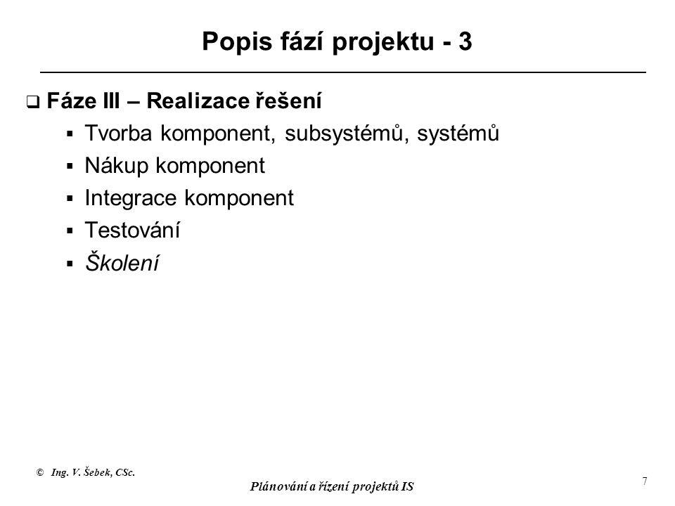 © Ing. V. Šebek, CSc. Plánování a řízení projektů IS 7 Popis fází projektu - 3  Fáze III – Realizace řešení  Tvorba komponent, subsystémů, systémů 