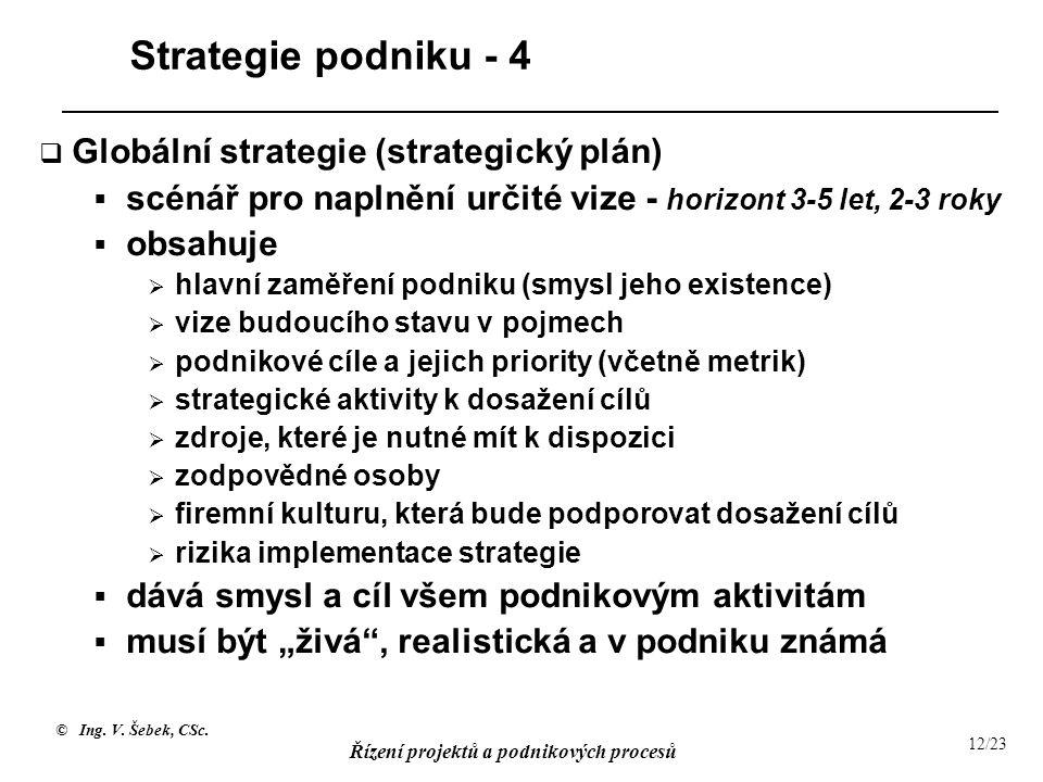 © Ing. V. Šebek, CSc. Řízení projektů a podnikových procesů 12/23 Strategie podniku - 4  Globální strategie (strategický plán)  scénář pro naplnění