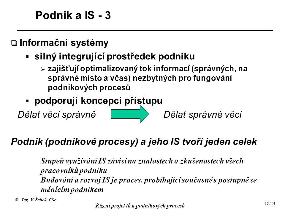 © Ing. V. Šebek, CSc. Řízení projektů a podnikových procesů 18/23 Podnik a IS - 3  Informační systémy  silný integrující prostředek podniku  zajišť